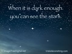 When It Is Dark Enough, You Can See the Stars - Persian Proverb   Reach for the stars with http://triskeleconsulting.com