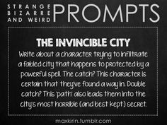 ✐ DAILY WEIRD PROMPT ✐  THE INVINCIBLE CITY Write about a character trying to infiltrate a fabled city that happens to protected by a powerful spell. The catch? This character is certain that they've found a way in. Double catch? This 'path' also leads them into the city's most horrible (and best kept) secret.  Want to publish a story inspired by this prompt? Click here to read the guidelines~ ♥︎ And, if you're looking for more writerly content, make sure to follow ...
