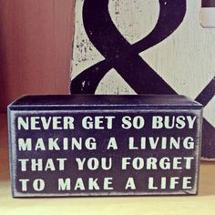 Never get so busy making a living that you forget to make a life #quote