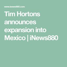 Tim Hortons announces expansion into Mexico | iNews880