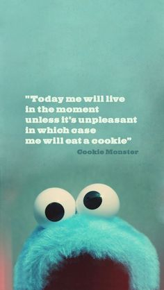 The Cookie Monster knows how to live.