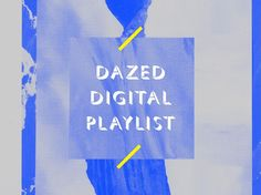 Dazed   Digital  Playlist  MARCH 2013