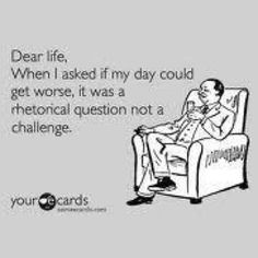 Dear life, when I asked if my day could get worse, it was a rhetorical question, not a challenge.