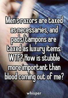 <<<< exactly! What is wrong with society, like how are feminine products luxury?! Girls need them...