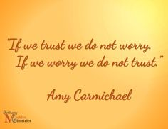 """""""If we trust we do not worry. / If we worry we do not trust."""" Amy Carmichael"""