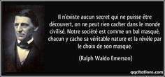 Il n'existe aucun secret qui ne puisse être découvert, on ne peut rien cacher dans le monde civilisé. Notre société est comme un bal masqué, chacun y cache sa véritable nature et la révèle par le choix de son masque. (Ralph Waldo Emerson) #citations #RalphWaldoEmerson