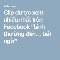 """Clip được xem nhiều nhất trên Facebook """"bình thường đến… bất ngờ"""""""