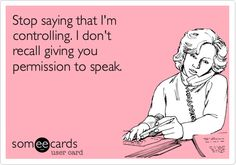 Stop saying that I'm controlling. I don't recall giving you permission to speak.