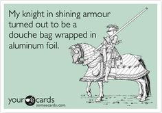 My knight in shining armour turned out to be a douche bag wrapped in aluminum foil.
