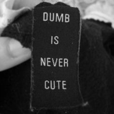 """dumb is never cute"" from my blogger friend shoko from sho & tell"
