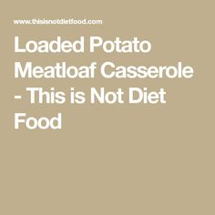Loaded Potato Meatloaf Casserole - This is Not Diet Food