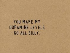 You make my dopamine levels go all silly...