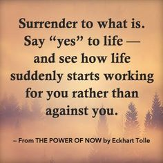 """""""Surrender to what is. Say """"yes"""" to life — and see how life suddenly stats working for you rather than against you."""" — Eckhart Tolle, author of the bestselling book THE POWER OF NOW. www.newworldlibrary.com"""