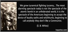 We grow tyrannical fighting tyranny... The most alarming spectacle today is not the spectacle of the atomic bomb in an unfederated world, it is the spectacle of the Americans beginning to accept the device of loyalty oaths and witchhunts, beginning to call anybody they don't like a Communist. (E. B. White) #quotes #quote #quotations #E.B.White