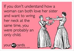 Free, Confession Ecard: If you don't understand how a woman can both love her sister and want to wring her neck at the same time, you were probably an only child.