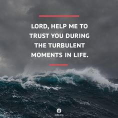 Father, sometimes life is overwhelming. Help me to trust You with all the turbulent moments, knowing how deeply You care for my life. Although we cannot anticipate the trials of life, we can pray to our Father who fully understands what we face.