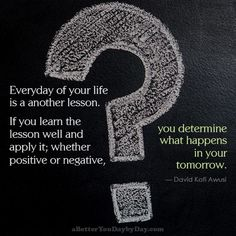 Everyday of your life is a another lesson. If you learn the lesson well and apply it; whether positive or negative, you determine what happens in your tomorrow. -David Kofi Awusi
