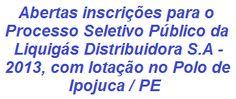 A Liquigás Distribuidora S.A, lança edital de Processo Seletivo Público que visa à seleção de 22 candidatos no cargo de Ajudante de Carga/Descarga I, com lotação no Polo de Ipojuca/PE. Para concorrer é requisito possuir formação mínima no Ensino Fundamental Incompleto. O salário base é de R$ 905,26, além de outros benefícios. As inscrições se iniciam no dia 10/10/2013.  Leia mais, acesse:  http://apostilaseconcursosatuais.blogspot.com.br/2013/10/liquigas-distribuidora-sa-lanca-edital.html