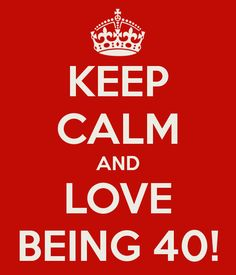 KEEP CALM AND LOVE BEING 40!
