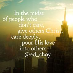 In the midst of others who don't care, give others Christ, care deeply, pour His love into others.