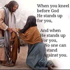 """When you kneel before God, He stands up for you, And when He stands up for you, No one can stand against you."""