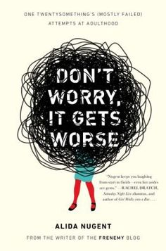 Don't Worry, It Gets Worse: One Twentysomething's (Mostly Failed) Attempts at Adulthood, by Alida Nugent.