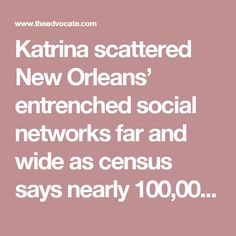 Katrina scattered New Orleans' entrenched social networks far and wide as census says nearly 100,000 fewer black residents after storm | News | theadvocate.com