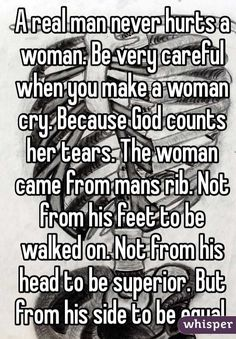 Be very careful when you make a woman cry. Because God counts her tears.  BEAUTIFUL