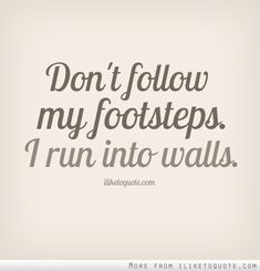 Don't follow in my footsteps. I run into walls.