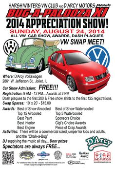 Bug-A-Palooza 11 -  2014 APPRECIATION SHOW!!!!!! It will be held at D'Arcy Volkswagen 2861 W. Jefferson St, Joliet ILSunday, August 24, 2014 from 9am - 2 pm. Registration starts at 9 am and ends at 12 pm. Registration is FREE!!!  T-shirts to the first 125 registrations Awards @ 2 pm