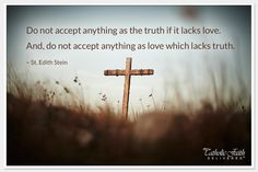 """""""Do not accept anything as the truth if it lacks love.  And, do not accept anything as love which lacks truth."""" -St. Edith Stein"""