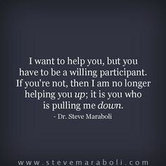 I want to help you, but you have to be a willing participant. If you're not, then I am no longer helping you up; it is you who is pulling me down. - Steve Maraboli