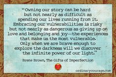 "Only when we are brave enough to explore the darkness will we discover the infinite power of our light."" Brene Brown"