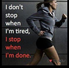 Always finish your workout unless you are in SERIOUS pain. Being tired or a little sore does NOT count!! ;]