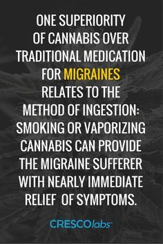 One superiority of cannabis over traditional medication for migraines relates to the method of ingestion: Smoking or vaporizing cannabis can provide the migraine sufferer with nearly immediate relief of symptoms. (medical cannabis, marijuana)