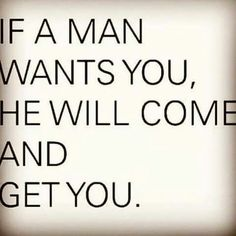 Thats a fact....never chase a man...they know exactly who and what they want...AND if they want you they will come get YOU