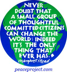Never doubt that a small group of thoughtful committed citizens can change the world: Indeed it's the only thing that ever has. - Margret Mead  http://www.peaceproject.com/buttons/Best%20Sellers  #peace #quotes