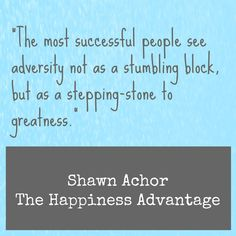 Successful people see adversity as a stepping stone.  Shawn Achor, The Happiness Advantage.