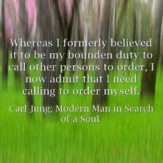 . Whereas formerly I believed it was my bounden duty to call others to order, I must now admit I need calling to order myself. ~Carl Jung, CW 10, Para 162