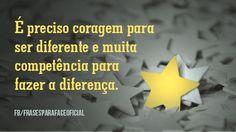 É preciso coragem para ser diferente e muita competência para fazer a diferença. (Frases para Face)