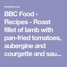 BBC Food - Recipes - Roast fillet of lamb with pan-fried tomatoes, aubergine and courgette and sauce vierge