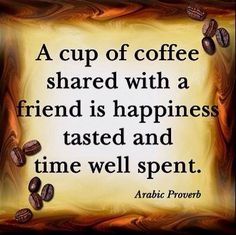 A cup of #coffee shared with a friend is happiness tasted and time well spent.