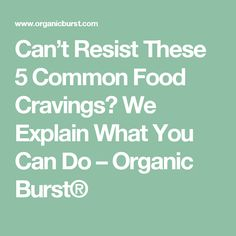 Can't Resist These 5 Common Food Cravings? We Explain What You Can Do – Organic Burst®