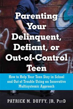 Parenting Your Delinquent, Defiant, or Out-of-control Teen: How to Help Your Teen Stay in School and Out of Troub...