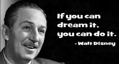 Great advice: If you can dream it, you can do it. – Walt Disney