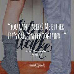 """You can't sleep? Me either. Let's can't sleep together."""" - from Sleepwalker (on Wattpad) https://www.wattpad.com/195358122?utm_source=ios&utm_medium=pinterest&utm_content=share_quote&wp_page=quote&wp_uname=Cgaertner&wp_originator=6d1ir%2BELJTamkfJpuQepKSaXnP11EIaBAa7YeNkQHK1AD%2ByWRvQ0nNMIRCwInVUpbRUgIXNZcmTft6rqJ2belv5jrblH2%2BaP8cCRs54ronvjJ1Sqguv26p6%2BQmk0UQtf #quote #wattpad"