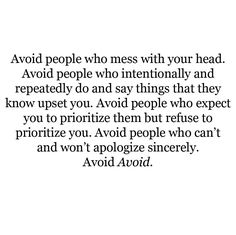Avoid people who mess with your head. Avoid people who intentionally and repeatedly do and say things that they know upset you. Avoid people who expect you to prioritize them but refuse to prioritize you. Avoid people who can't and won't apologize sincerely. Avoid. Avoid.