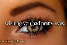 Wishing you had Pretty Eyes.....