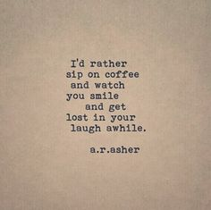 """""""I'd rather sip on coffee and watch you smile and get lost in your laugh awhile."""" — a.r. asher"""