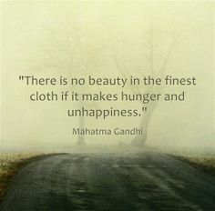 'There is no beauty in the finest cloth if it makes hunger and unhappiness.' M. Gandhi